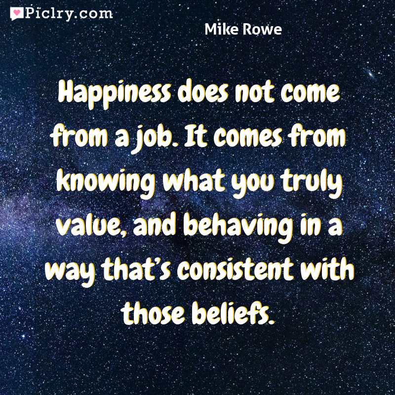 Meaning of Happiness does not come from a job. It comes from knowing what you truly value, and behaving in a way that's consistent with those beliefs. - Mike Rowe quote photo - full hd 4k quote wallpaper - Wall art and poster