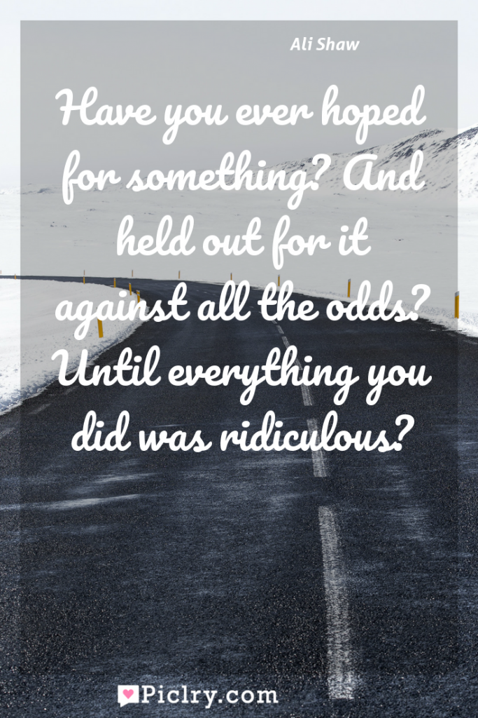Meaning of Have you ever hoped for something? And held out for it against all the odds? Until everything you did was ridiculous? - Ali Shaw quote photo - full hd4k quote wallpaper - Wall art and poster