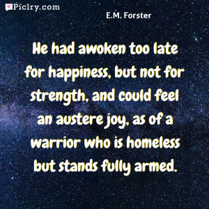 Meaning of He had awoken too late for happiness, but not for strength, and could feel an austere joy, as of a warrior who is homeless but stands fully armed. - E.M. Forster quote photo - full hd 4k quote wallpaper - Wall art and poster
