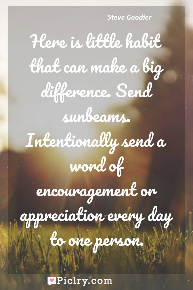 Meaning of Here is little habit that can make a big difference. Send sunbeams. Intentionally send a word of encouragement or appreciation every day to one person. - Steve Goodier quote photo - full hd4k quote wallpaper - Wall art and poster