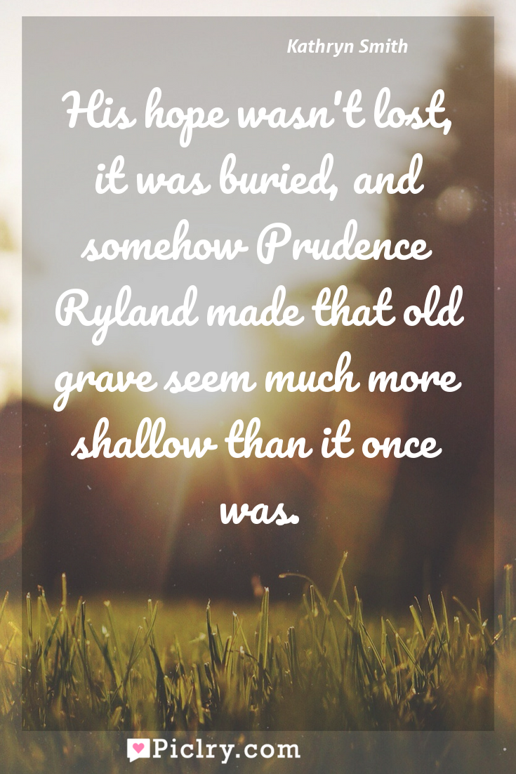 Meaning of His hope wasn't lost, it was buried, and somehow Prudence Ryland made that old grave seem much more shallow than it once was. - Kathryn Smith quote photo - full hd4k quote wallpaper - Wall art and poster