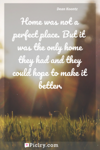 Meaning of Home was not a perfect place. But it was the only home they had and they could hope to make it better. - Dean Koontz quote photo - full hd4k quote wallpaper - Wall art and poster