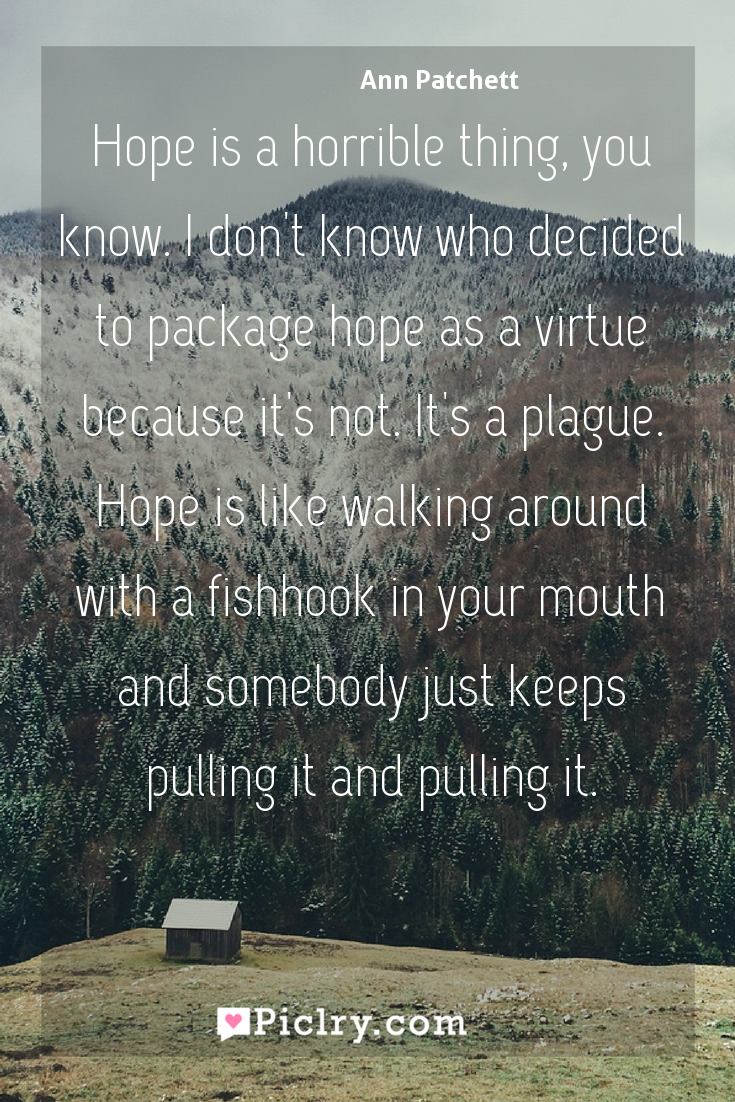 Meaning of Hope is a horrible thing, you know. I don't know who decided to package hope as a virtue because it's not. It's a plague. Hope is like walking around with a fishhook in your mouth and somebody just keeps pulling it and pulling it. - Ann Patchett quote photo - full hd4k quote wallpaper - Wall art and poster
