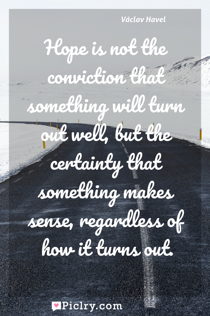 Meaning of Hope is not the conviction that something will turn out well, but the certainty that something makes sense, regardless of how it turns out. - Václav Havel quote photo - full hd4k quote wallpaper - Wall art and poster