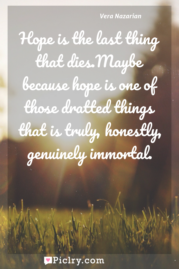 Meaning of Hope is the last thing that dies.Maybe because hope is one of those dratted things that is truly, honestly, genuinely immortal. - Vera Nazarian quote photo - full hd4k quote wallpaper - Wall art and poster
