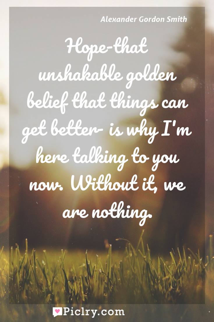 Meaning of Hope-that unshakable golden belief that things can get better- is why I'm here talking to you now. Without it, we are nothing. - Alexander Gordon Smith quote photo - full hd4k quote wallpaper - Wall art and poster
