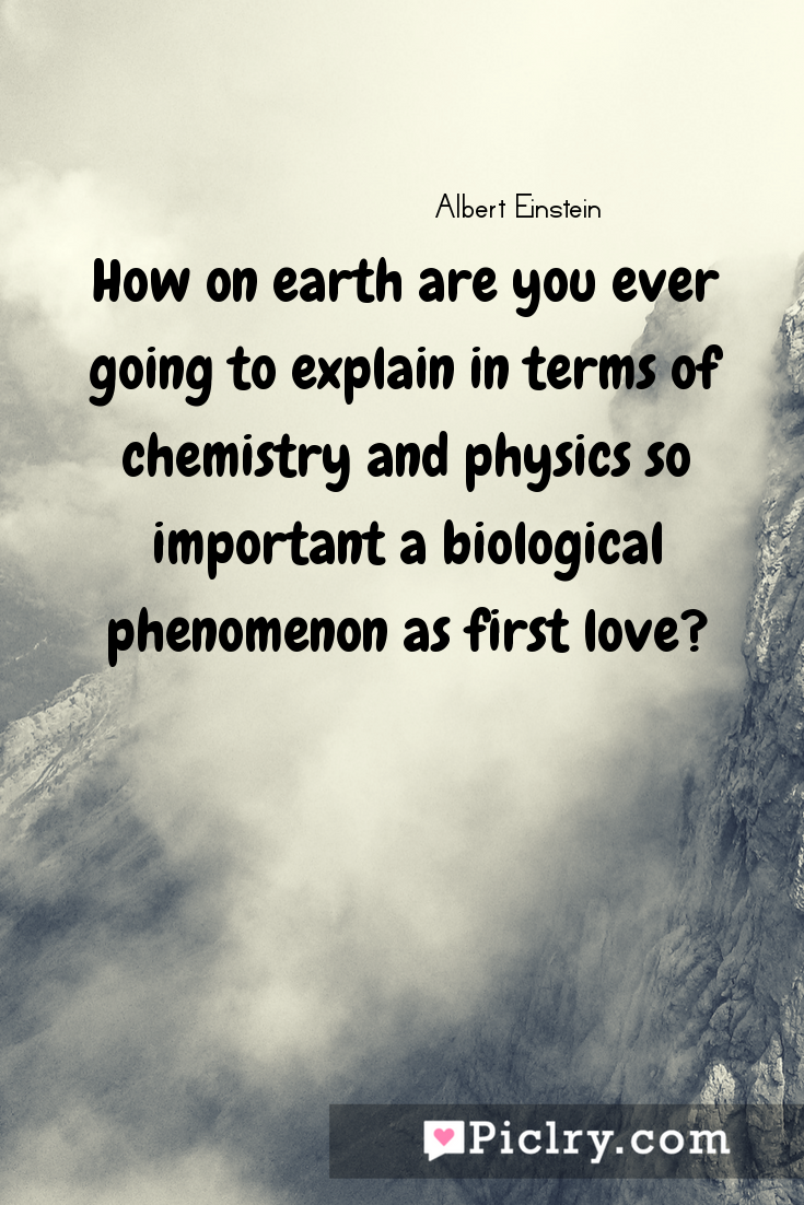 Meaning of How on earth are you ever going to explain in terms of chemistry and physics so important a biological phenomenon as first love? - Albert Einstein quote photo - full hd4k quote wallpaper - Wall art and poster