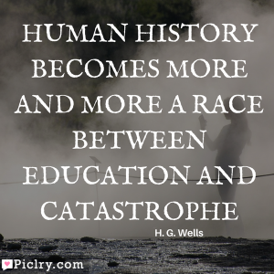 Human history becomes more and more a race between education and catastrophe Meaning download quote photo for Facebook whatsapp Instagram pinterest