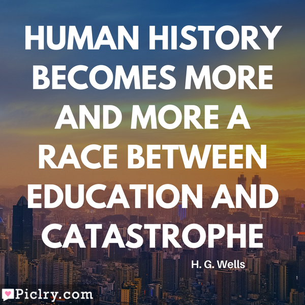 Human history becomes more and more a race between education and catastrophe Quote HD image and photos