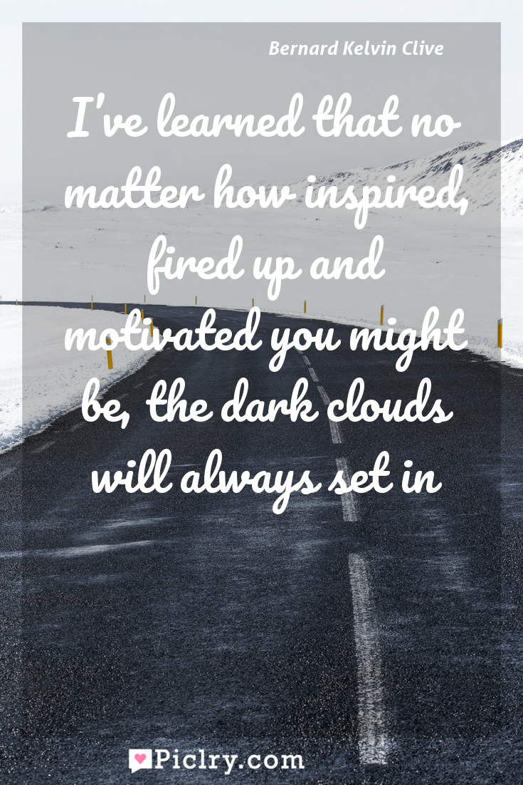 Meaning of I've learned that no matter how inspired, fired up and motivated you might be, the dark clouds will always set in - Bernard Kelvin Clive quote photo - full hd4k quote wallpaper - Wall art and poster