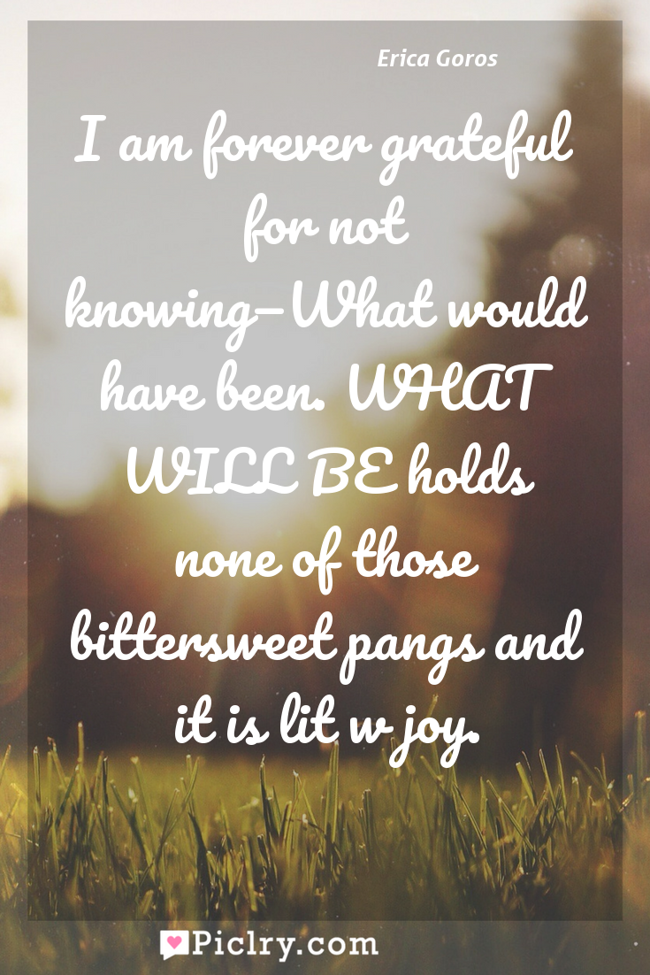 Meaning of I am forever grateful for not knowing—What would have been. WHAT WILL BE holds none of those bittersweet pangs and it is lit w joy. - Erica Goros quote photo - full hd4k quote wallpaper - Wall art and poster