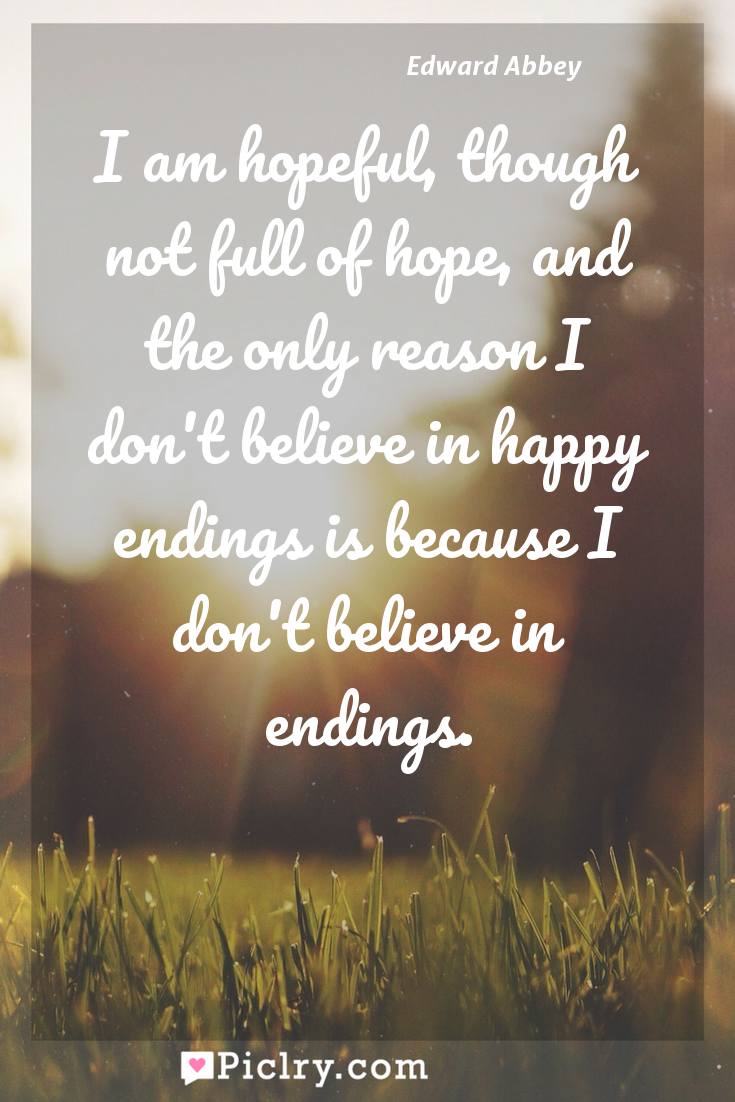 Meaning of I am hopeful, though not full of hope, and the only reason I don't believe in happy endings is because I don't believe in endings. - Edward Abbey quote photo - full hd4k quote wallpaper - Wall art and poster