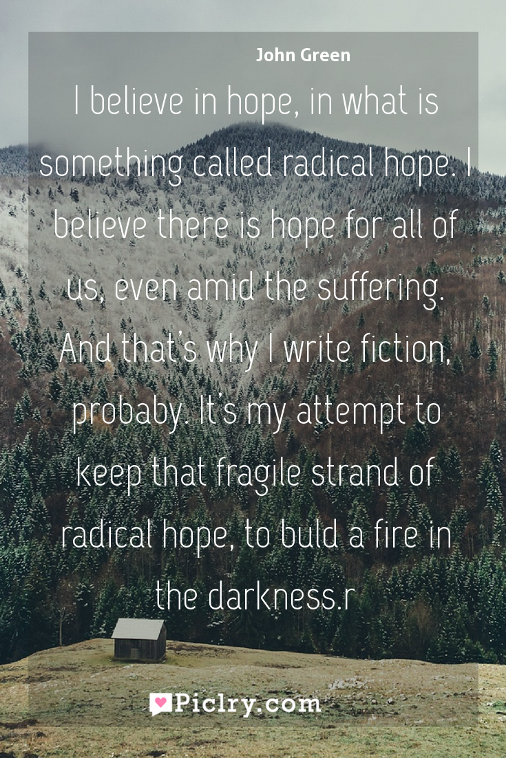 Meaning of I believe in hope, in what is something called radical hope. I believe there is hope for all of us, even amid the suffering. And that's why I write fiction, probaby. It's my attempt to keep that fragile strand of radical hope, to buld a fire in the darkness.r - John Green quote photo - full hd4k quote wallpaper - Wall art and poster