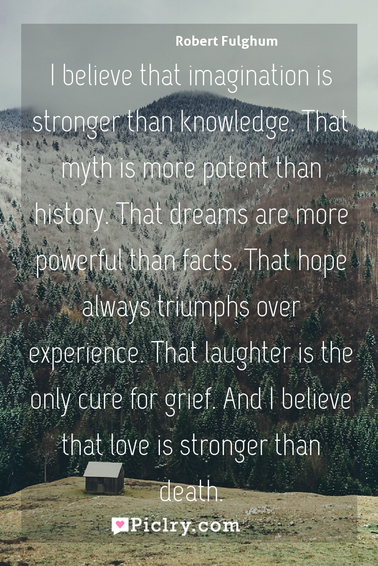 Meaning of I believe that imagination is stronger than knowledge. That myth is more potent than history. That dreams are more powerful than facts. That hope always triumphs over experience. That laughter is the only cure for grief. And I believe that love is stronger than death. - Robert Fulghum quote photo - full hd4k quote wallpaper - Wall art and poster