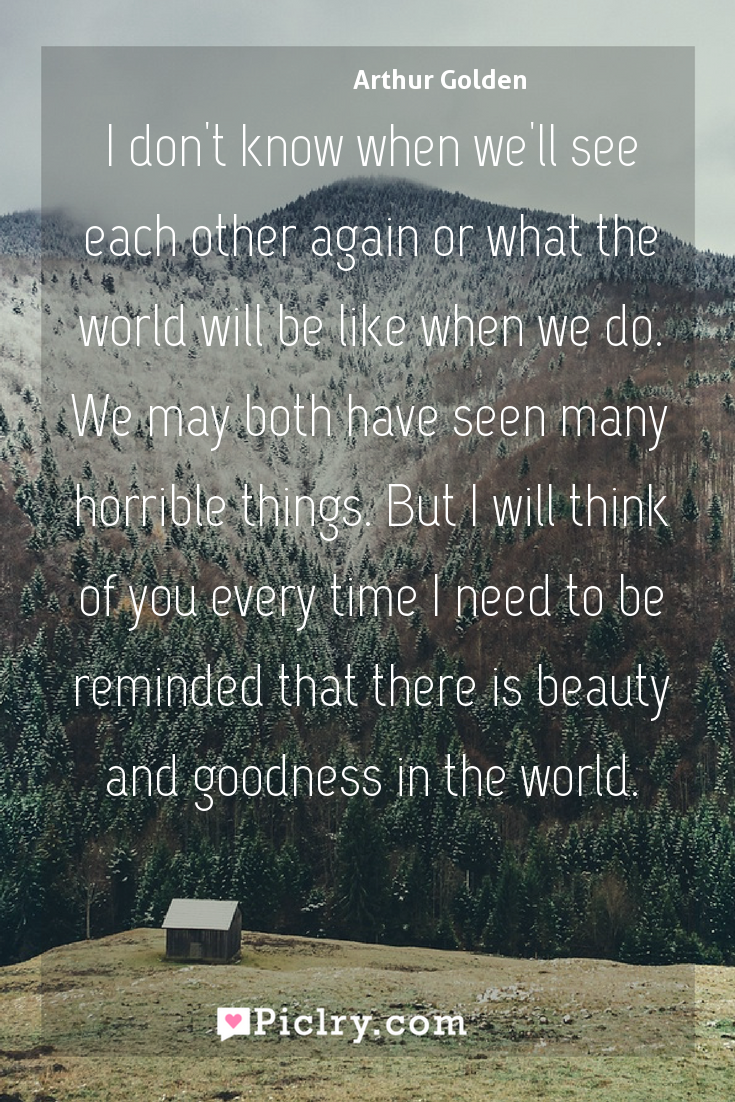 Meaning of I don't know when we'll see each other again or what the world will be like when we do. We may both have seen many horrible things. But I will think of you every time I need to be reminded that there is beauty and goodness in the world. - Arthur Golden quote photo - full hd4k quote wallpaper - Wall art and poster