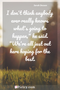"""Meaning of I don't think anybody ever really knows what's going to happen,"""" he said. """"We're all just out here hoping for the best. - Sarah Dessen quote photo - full hd4k quote wallpaper - Wall art and poster"""