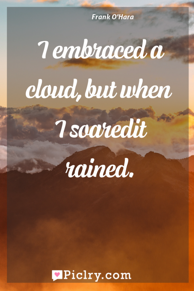 Meaning of I embraced a cloud,but when I soaredit rained. - Frank O'Hara quote photo - full hd4k quote wallpaper - Wall art and poster