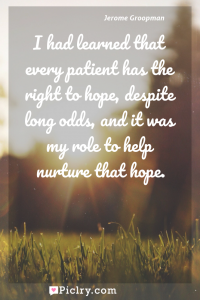 Meaning of I had learned that every patient has the right to hope, despite long odds, and it was my role to help nurture that hope. - Jerome Groopman quote photo - full hd4k quote wallpaper - Wall art and poster