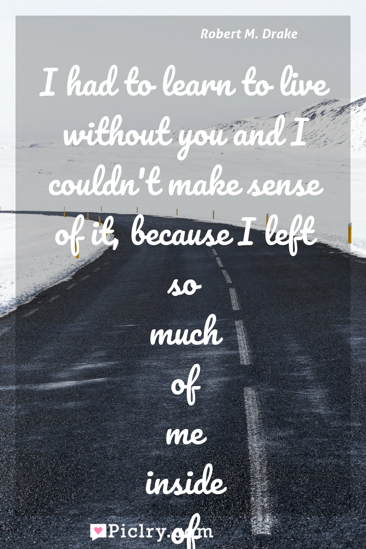 Meaning of I had to learn to live without you and I couldn't make sense of it, because I left so much of me inside of you. - Robert M. Drake quote photo - full hd4k quote wallpaper - Wall art and poster