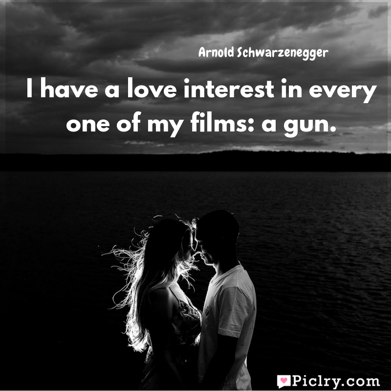 Meaning of I have a love interest in every one of my films: a gun. - Arnold Schwarzenegger quote images - Download full hd 4k quote wallpaper - Wall art and poster