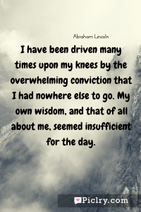 Meaning of I have been driven many times upon my knees by the overwhelming conviction that I had nowhere else to go. My own wisdom