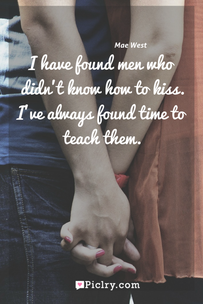 Meaning of I have found men who didn't know how to kiss. I've always found time to teach them. - Mae West quote photo - full hd4k quote wallpaper - Wall art and poster