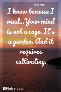 Meaning of I know because I read...Your mind is not a cage. It's a garden. And it requires cultivating. - Libba Bray quote photo - full hd 4k quote wallpaper - Wall art and poster
