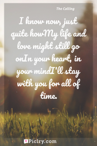 Meaning of I know now, just quite howMy life and love might still go onIn your heart, in your mindI'll stay with you for all of time. - The Calling quote photo - full hd4k quote wallpaper - Wall art and poster