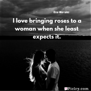 Meaning of I love bringing roses to a woman when she least expects it. - Esai Morales quote images - Download full hd 4k quote wallpaper - Wall art and poster
