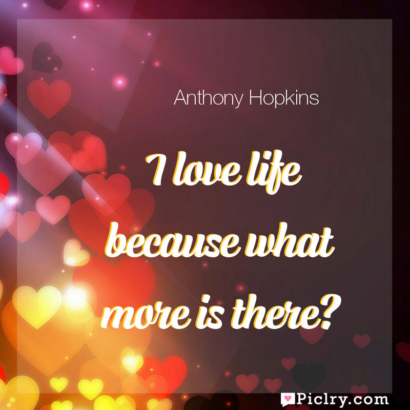 Meaning of I love life because what more is there? - Anthony Hopkins quote images - full hd 4k quote wallpaper - Wall art and poster