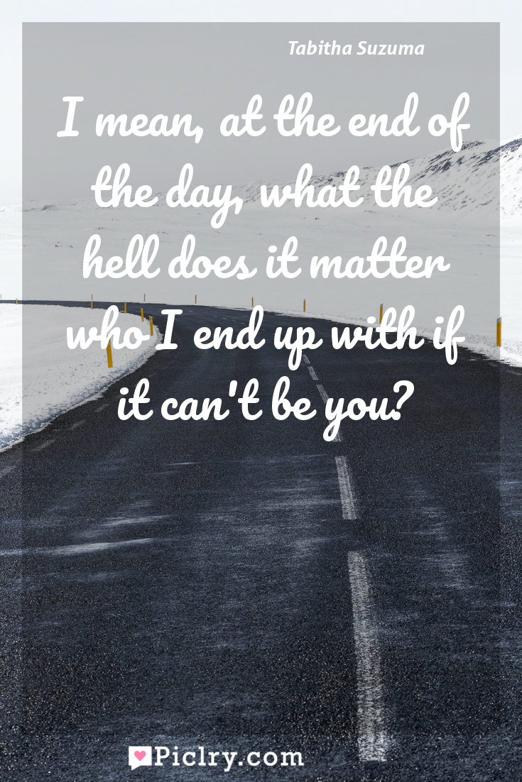 Meaning of I mean, at the end of the day, what the hell does it matter who I end up with if it can't be you? - Tabitha Suzuma quote photo - full hd4k quote wallpaper - Wall art and poster