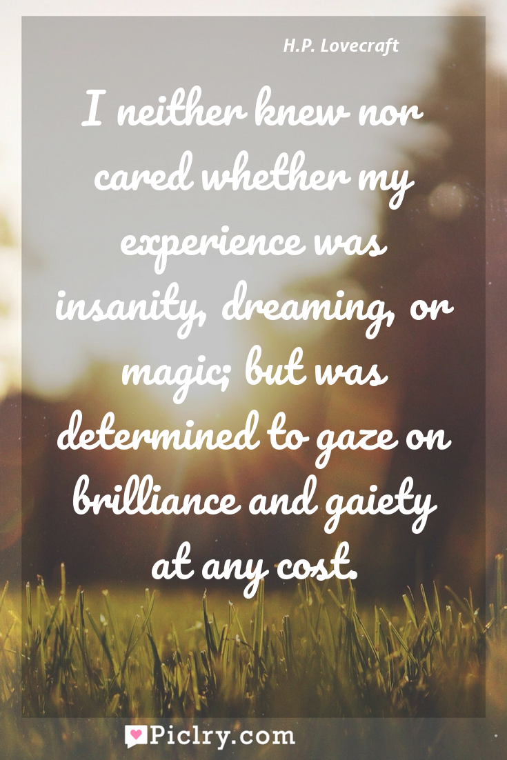 Meaning of I neither knew nor cared whether my experience was insanity, dreaming, or magic; but was determined to gaze on brilliance and gaiety at any cost. - H.P. Lovecraft quote photo - full hd4k quote wallpaper - Wall art and poster