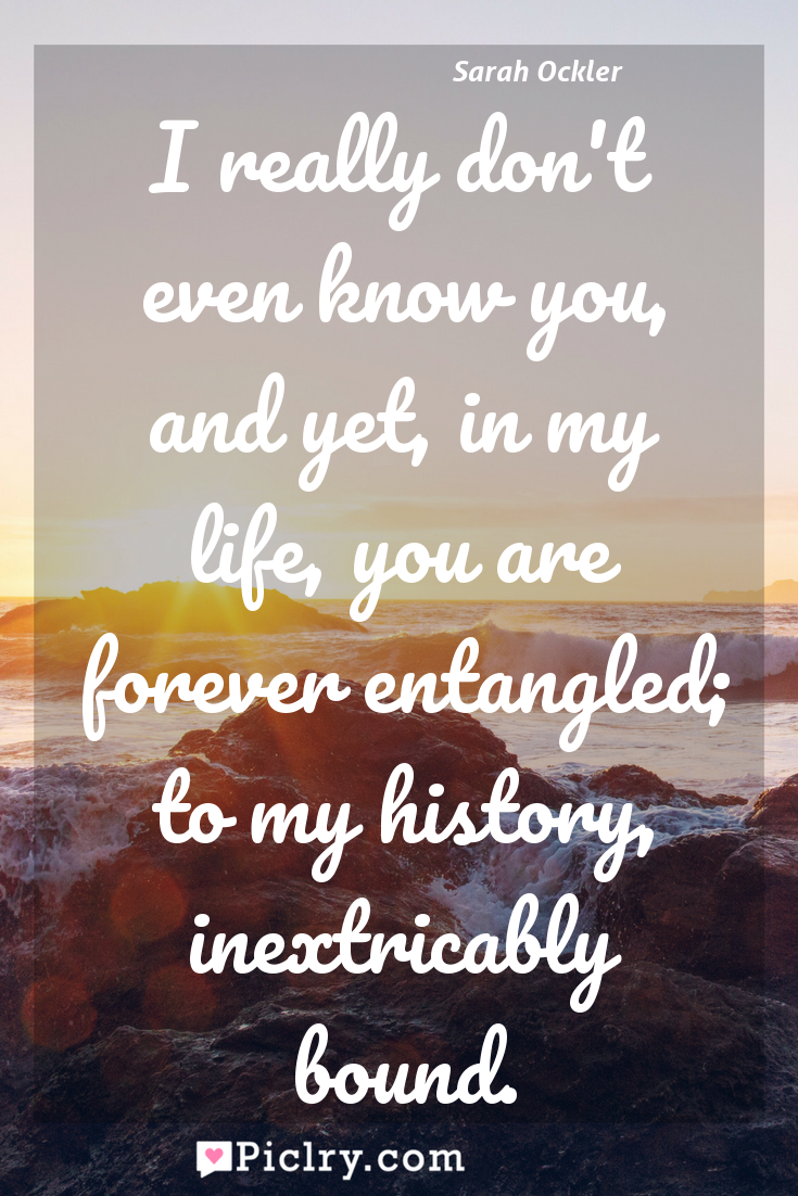 Meaning of I really don't even know you, and yet, in my life, you are forever entangled; to my history, inextricably bound. - Sarah Ockler quote photo - full hd4k quote wallpaper - Wall art and poster