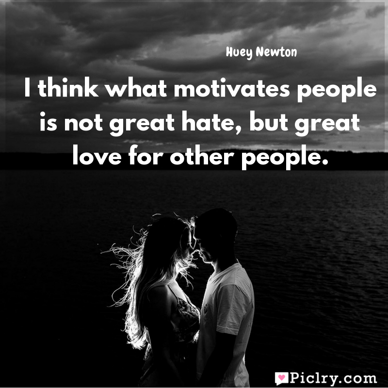 Meaning of I think what motivates people is not great hate, but great love for other people. - Huey Newton quote images - Download full hd 4k quote wallpaper - Wall art and poster