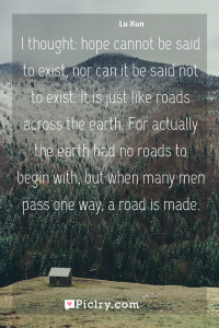 Meaning of I thought: hope cannot be said to exist, nor can it be said not to exist. It is just like roads across the earth. For actually the earth had no roads to begin with, but when many men pass one way, a road is made. - Lu Xun quote photo - full hd4k quote wallpaper - Wall art and poster