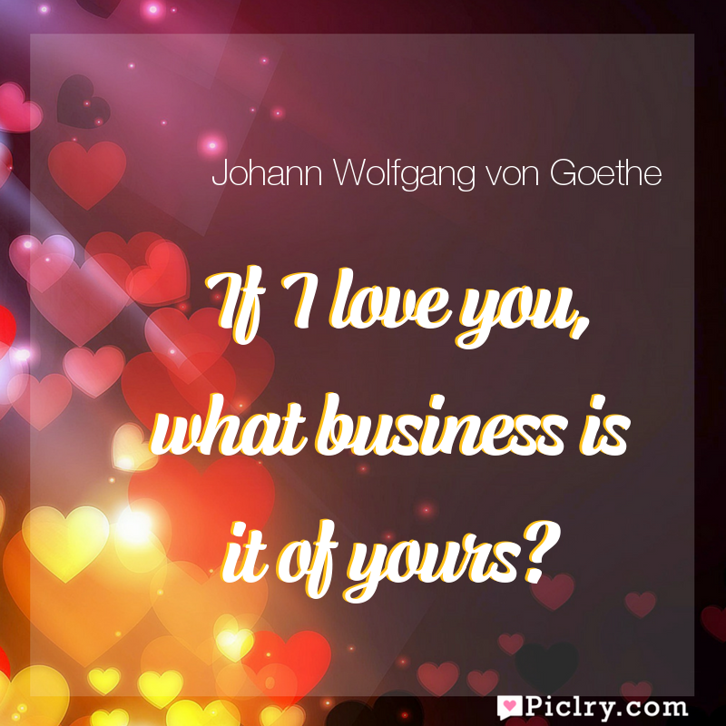 Meaning of If I love you, what business is it of yours? - Johann Wolfgang von Goethe quote images - full hd 4k quote wallpaper - Wall art and poster