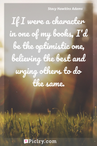 Meaning of If I were a character in one of my books, I'd be the optimistic one, believing the best and urging others to do the same. - Stacy Hawkins Adams quote photo - full hd4k quote wallpaper - Wall art and poster
