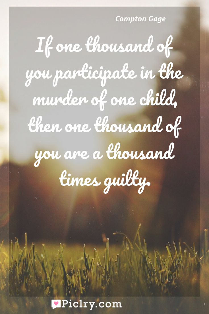 Meaning of If one thousand of you participate in the murder of one child, then one thousand of you are a thousand times guilty. - Compton Gage quote photo - full hd4k quote wallpaper - Wall art and poster
