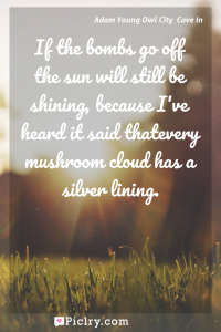 Meaning of If the bombs go off the sun will still be shining, because I've heard it said thatevery mushroom cloud has a silver lining. - Adam Young Owl City  Cave In quote photo - full hd4k quote wallpaper - Wall art and poster