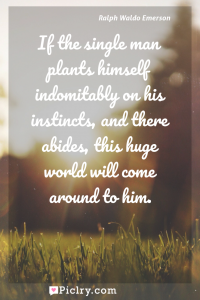 Meaning of If the single man plants himself indomitably on his instincts, and there abides, this huge world will come around to him. - Ralph Waldo Emerson quote photo - full hd4k quote wallpaper - Wall art and poster