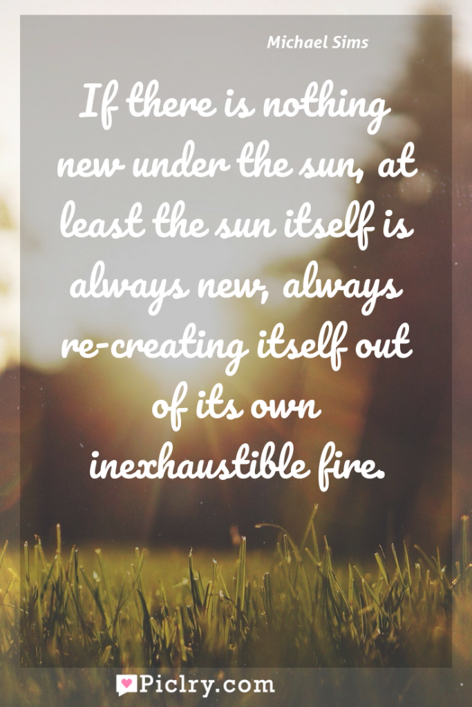 Meaning of If there is nothing new under the sun, at least the sun itself is always new, always re-creating itself out of its own inexhaustible fire. - Michael Sims quote photo - full hd4k quote wallpaper - Wall art and poster