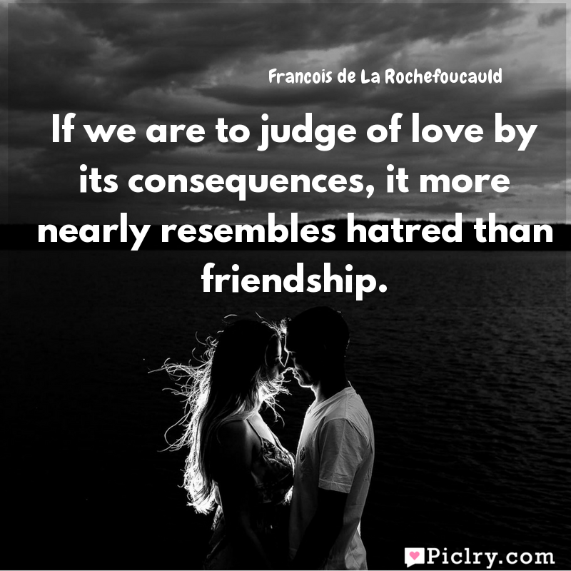 Meaning of If we are to judge of love by its consequences, it more nearly resembles hatred than friendship. - Francois de La Rochefoucauld quote images - Download full hd 4k quote wallpaper - Wall art and poster