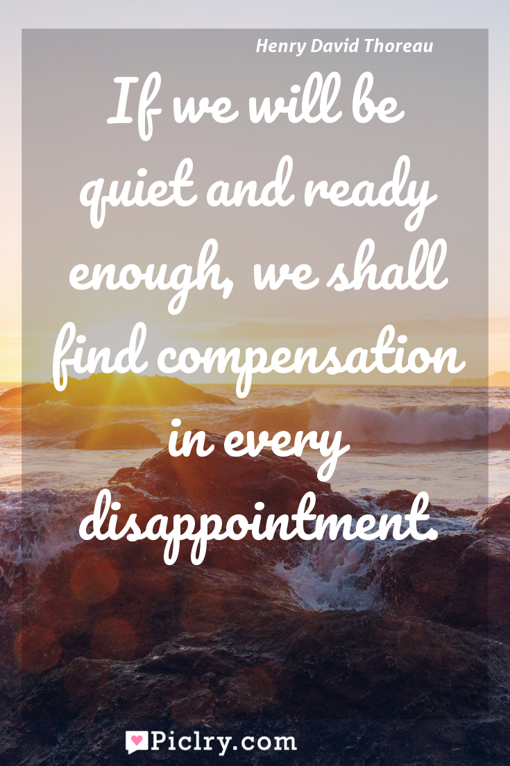Meaning of If we will be quiet and ready enough, we shall find compensation in every disappointment. - Henry David Thoreau quote photo - full hd4k quote wallpaper - Wall art and poster