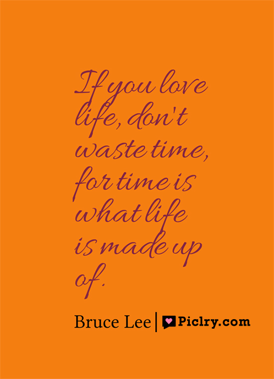 If you love life, don't waste time