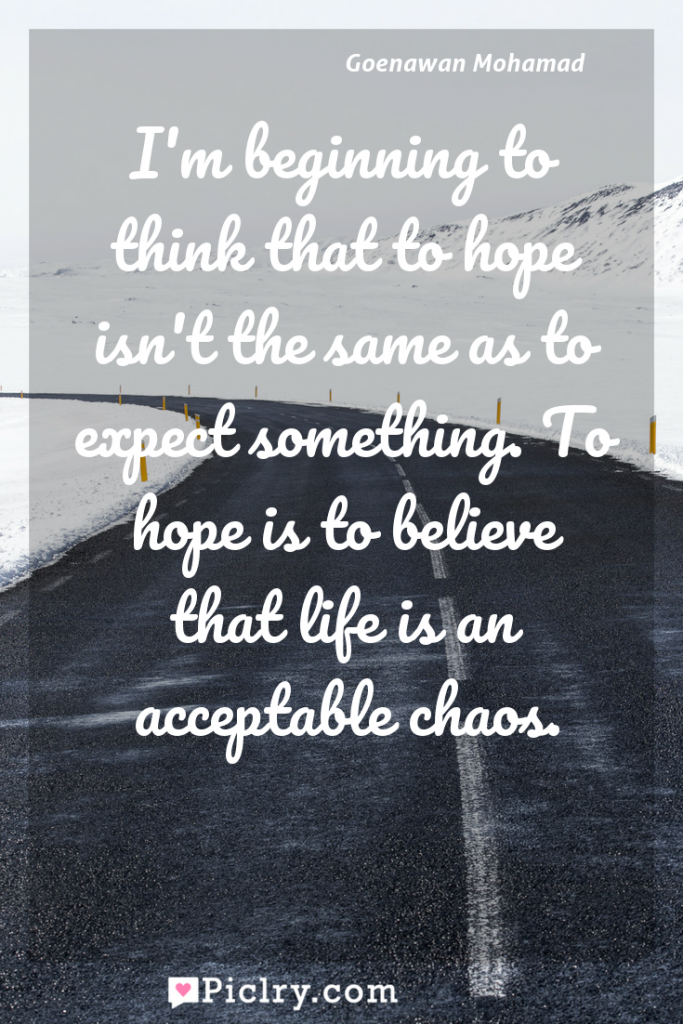 Meaning of I'm beginning to think that to hope isn't the same as to expect something. To hope is to believe that life is an acceptable chaos. - Goenawan Mohamad quote photo - full hd4k quote wallpaper - Wall art and poster