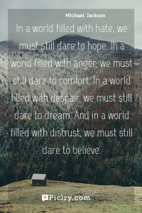 Meaning of In a world filled with hate, we must still dare to hope. In a world filled with anger, we must still dare to comfort. In a world filled with despair, we must still dare to dream. And in a world filled with distrust, we must still dare to believe. - Michael  Jackson quote photo - full hd4k quote wallpaper - Wall art and poster