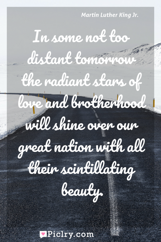 Meaning of In some not too distant tomorrow the radiant stars of love and brotherhood will shine over our great nation with all their scintillating beauty. - Martin Luther King Jr. quote photo - full hd4k quote wallpaper - Wall art and poster