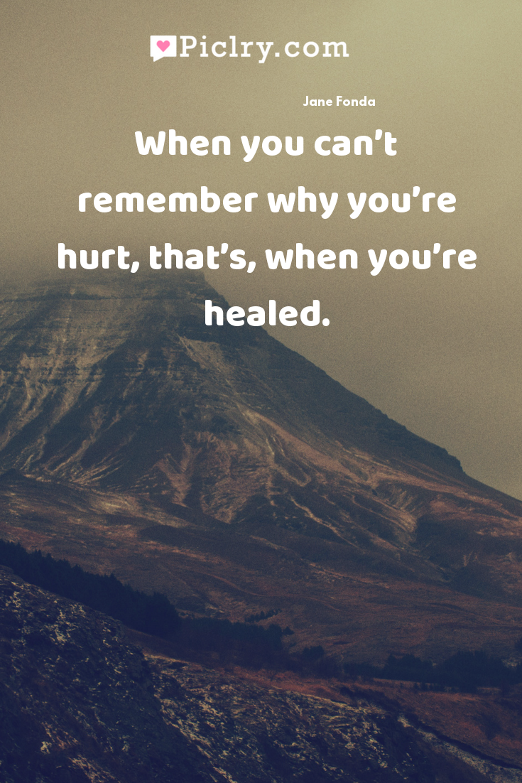 When you can't remember why you're hurt, that's, when you're healed. quote photo