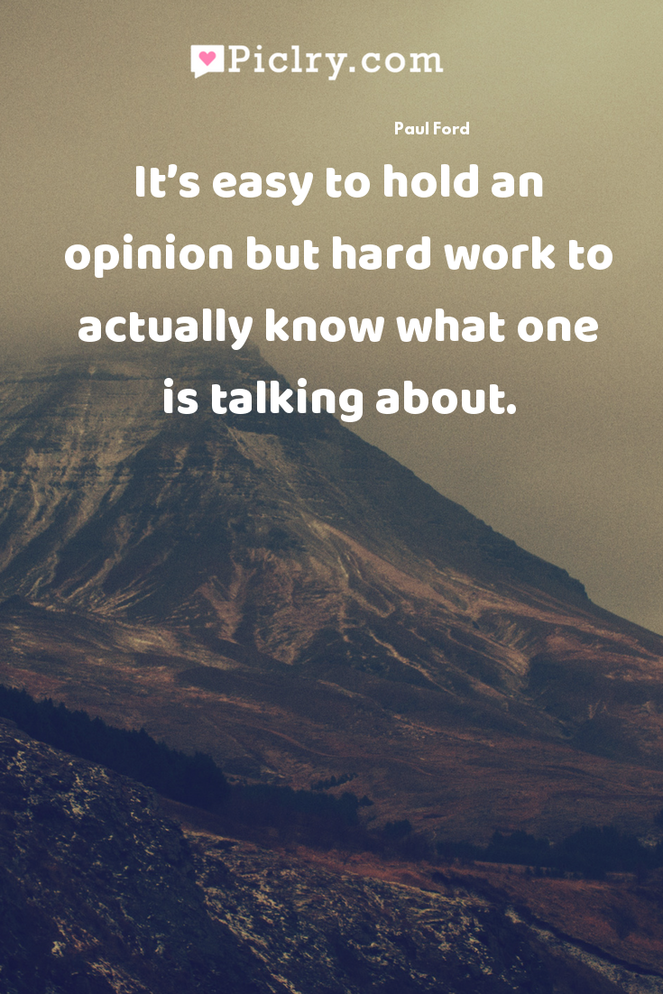 It's easy to hold an opinion but hard work to actually know what one is talking about. quote photo