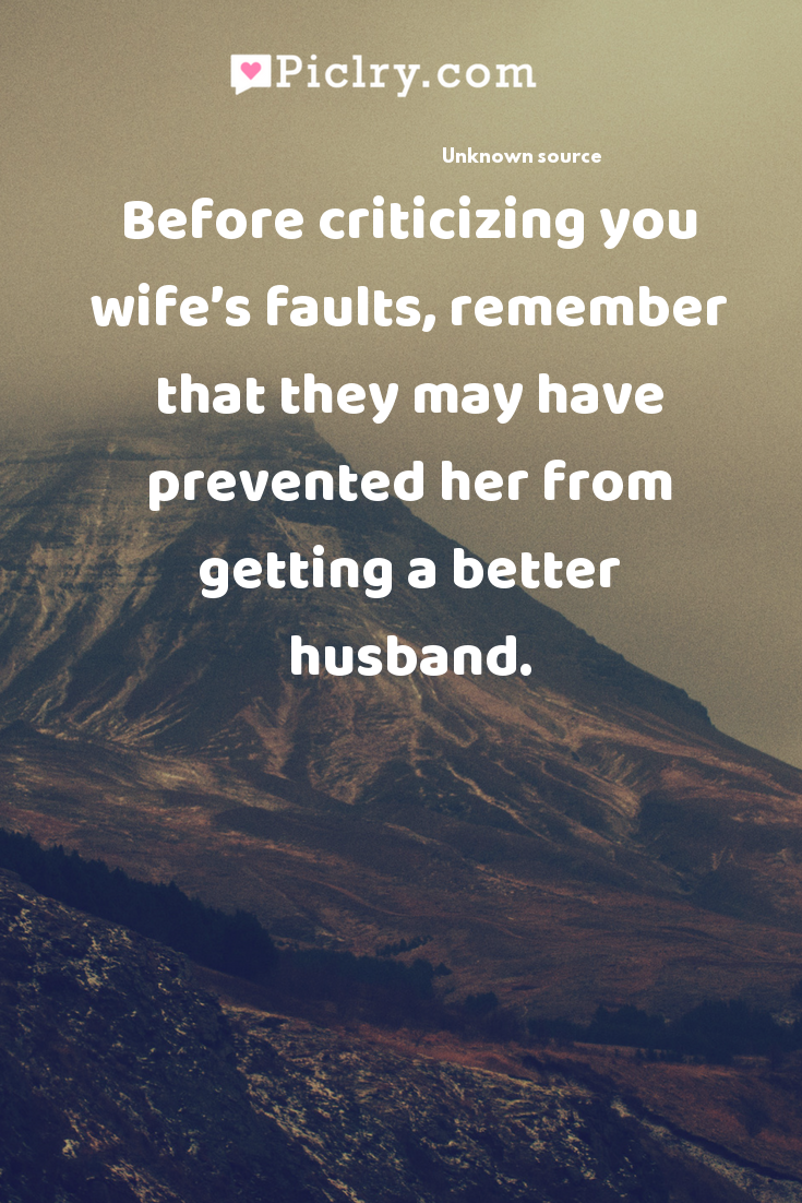 Before criticizing you wife's faults, remember that they may have prevented her from getting a better husband. quote photo